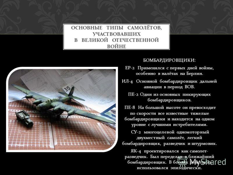 БОМБАРДИРОВЩИКИ : ЕР -2 Применялся с первых дней войны, особенно в налётах на Берлин. ИЛ -4 Основной бомбардировщик дальней авиации в период ВОВ. ПЕ -2 Один из основных пикирующих бомбардировщиков. ПЕ -8 На большой высоте он превосходит по скорости в