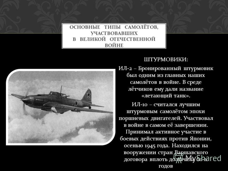 ШТУРМОВИКИ : ИЛ -2 – Бронированный штурмовик был одним из главных наших самолётов в войне. В среде лётчиков ему дали название « летающий танк ». ИЛ -10 – считался лучшим штурмовым самолётом эпохи поршневых двигателей. Участвовал в войне в самом её за
