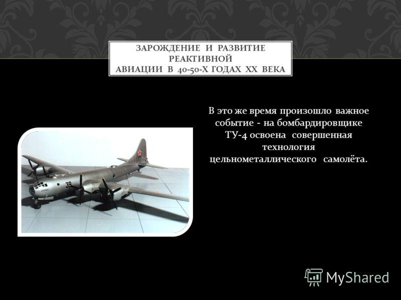В это же время произошло важное событие - на бомбардировщике ТУ -4 освоена совершенная технология цельнометаллического самолёта. ЗАРОЖДЕНИЕ И РАЗВИТИЕ РЕАКТИВНОЙ АВИАЦИИ В 40-50- Х ГОДАХ ХХ ВЕКА