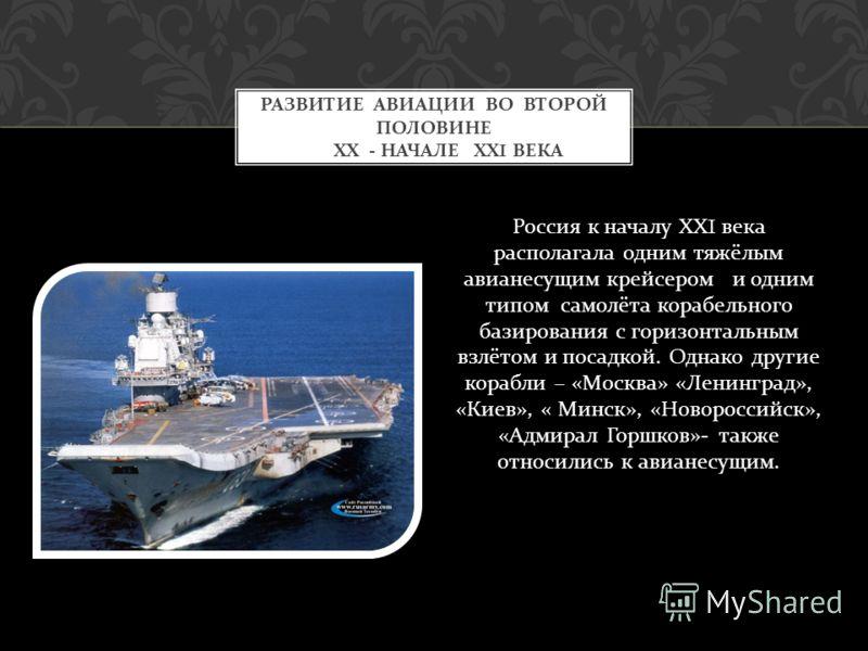 Россия к началу ХХ I века располагала одним тяжёлым авианесущим крейсером и одним типом самолёта корабельного базирования с горизонтальным взлётом и посадкой. Однако другие корабли – « Москва » « Ленинград », « Киев », « Минск », « Новороссийск », «