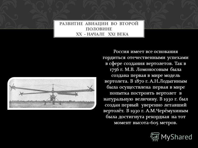 Россия имеет все основания гордиться отечественными успехами в сфере создания вертолетов. Так в 1756 г. М. В. Ломоносовым была создана первая в мире модель вертолета. В 1870 г. А. Н. Лодыгиным была осуществлена первая в мире попытка построить вертоле