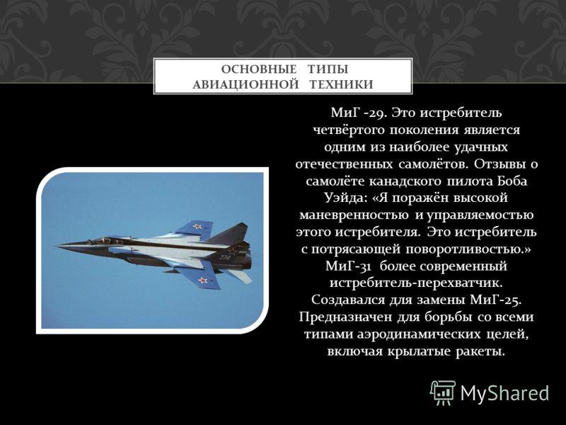 МиГ -29. Это истребитель четвёртого поколения является одним из наиболее удачных отечественных самолётов. Отзывы о самолёте канадского пилота Боба Уэйда : « Я поражён высокой маневренностью и управляемостью этого истребителя. Это истребитель с потряс
