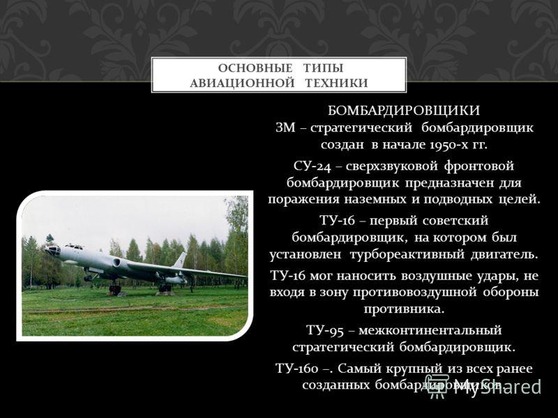БОМБАРДИРОВЩИКИ ЗМ – стратегический бомбардировщик создан в начале 1950- х гг. СУ -24 – сверхзвуковой фронтовой бомбардировщик предназначен для поражения наземных и подводных целей. ТУ -16 – первый советский бомбардировщик, на котором был установлен