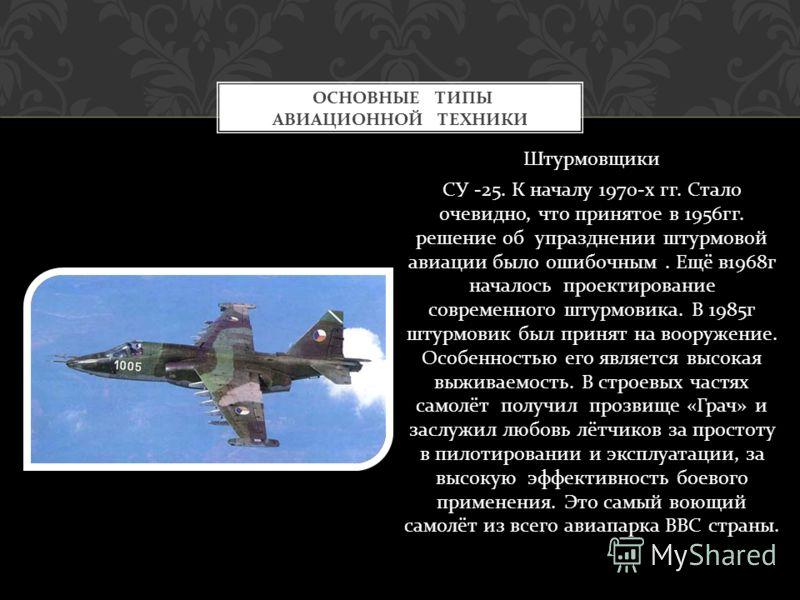 Штурмовщики СУ -25. К началу 1970- х гг. Стало очевидно, что принятое в 1956 гг. решение об упразднении штурмовой авиации было ошибочным. Ещё в 1968 г началось проектирование современного штурмовика. В 1985 г штурмовик был принят на вооружение. Особе