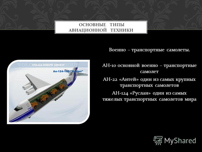 Военно – транспортные самолеты. АН -10 основной военно – транспортные самолет АН -22 « Антей » один из самых крупных транспортных самолетов АН -124 « Руслан » один из самых тяжелых транспортных самолетов мира ОСНОВНЫЕ ТИПЫ АВИАЦИОННОЙ ТЕХНИКИ