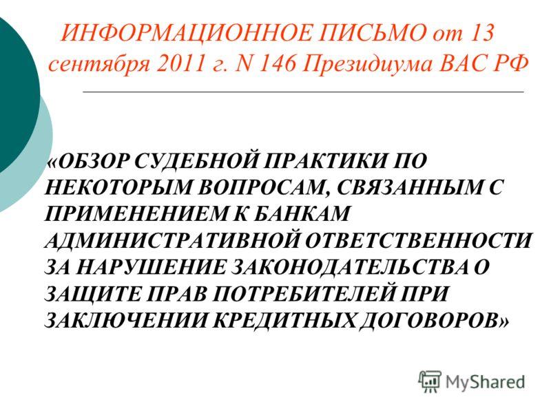 ИНФОРМАЦИОННОЕ ПИСЬМО от 13 сентября 2011 г. N 146 Президиума ВАС РФ «ОБЗОР СУДЕБНОЙ ПРАКТИКИ ПО НЕКОТОРЫМ ВОПРОСАМ, СВЯЗАННЫМ С ПРИМЕНЕНИЕМ К БАНКАМ АДМИНИСТРАТИВНОЙ ОТВЕТСТВЕННОСТИ ЗА НАРУШЕНИЕ ЗАКОНОДАТЕЛЬСТВА О ЗАЩИТЕ ПРАВ ПОТРЕБИТЕЛЕЙ ПРИ ЗАКЛЮЧ