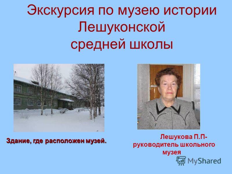 Экскурсия по музею истории Лешуконской средней школы Здание, где расположен музей. Лешукова П.П- руководитель школьного музея