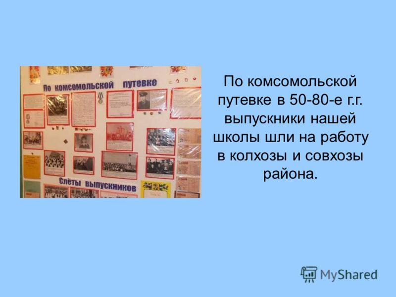 По комсомольской путевке в 50-80-е г.г. выпускники нашей школы шли на работу в колхозы и совхозы района.