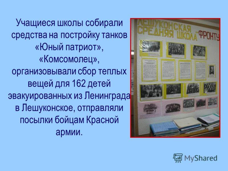 Учащиеся школы собирали средства на постройку танков «Юный патриот», «Комсомолец», организовывали сбор теплых вещей для 162 детей эвакуированных из Ленинграда в Лешуконское, отправляли посылки бойцам Красной армии.