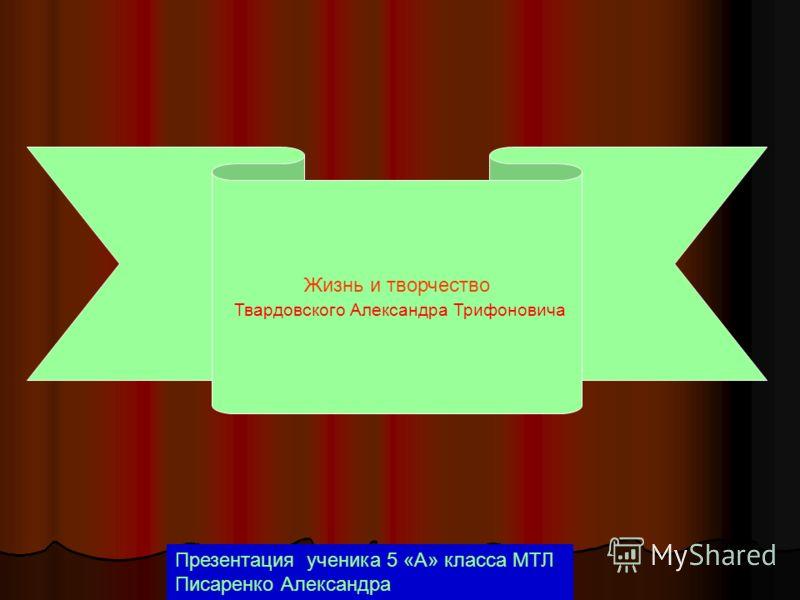 Жизнь и творчество Твардовского Александра Трифоновича Презентация ученика 5 «А» класса МТЛ Писаренко Александра