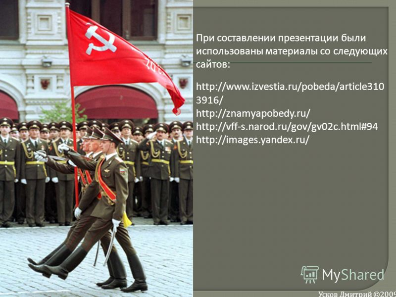 При составлении презентации были использованы материалы со следующих сайтов: http://www.izvestia.ru/pobeda/article310 3916/ http://znamyapobedy.ru/ http://vff-s.narod.ru/gov/gv02c.html#94 http://images.yandex.ru/ Усков Дмитрий ©2009