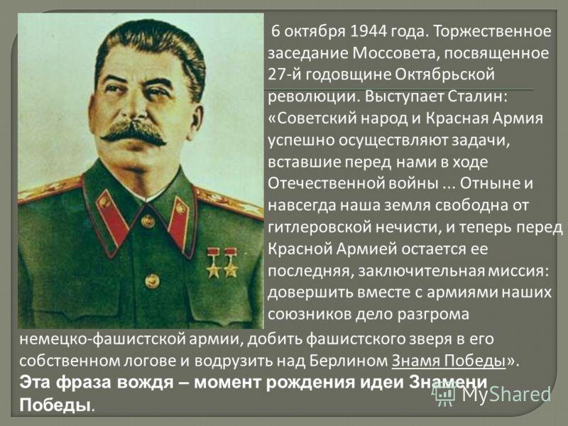 6 октября 1944 года. Торжественное заседание Моссовета, посвященное 27-й годовщине Октябрьской революции. Выступает Сталин: «Советский народ и Красная Армия успешно осуществляют задачи, вставшие перед нами в ходе Отечественной войны... Отныне и навсе
