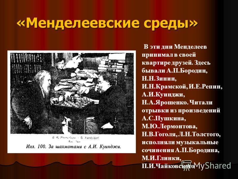 «Менделеевские среды» В эти дни Менделеев принимал в своей квартире друзей. Здесь бывали А.П.Бородин, Н.Н.Зинин, И.Н.Крамской, И.Е.Репин, А.И.Куинджи, Н.А.Ярошенко. Читали отрывки из произведений А.С.Пушкина, М.Ю.Лермонтова, Н.В.Гоголя, Л.Н.Толстого,