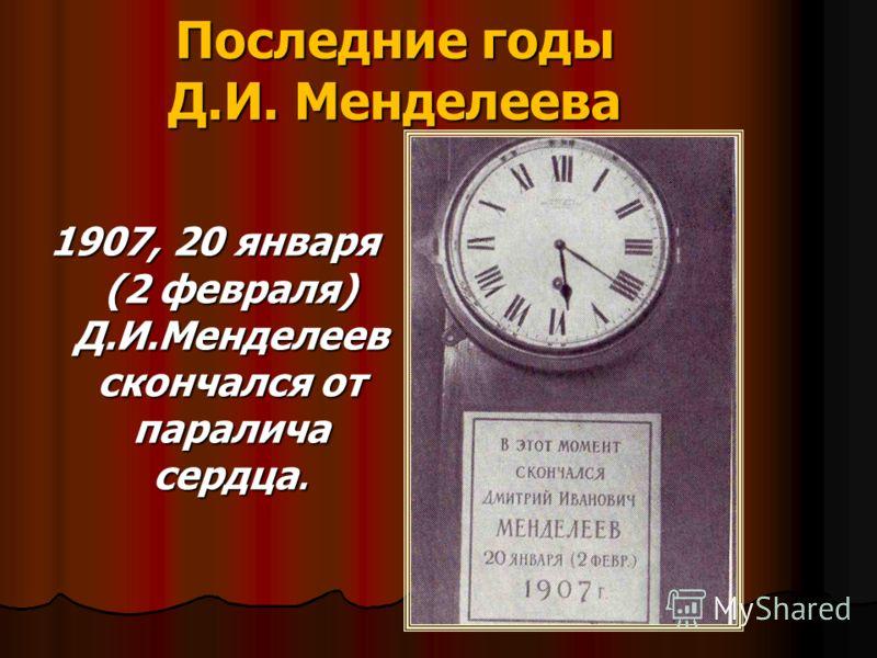 Последние годы Д.И. Менделеева 1907, 20 января (2 февраля) Д.И.Менделеев скончался от паралича сердца.