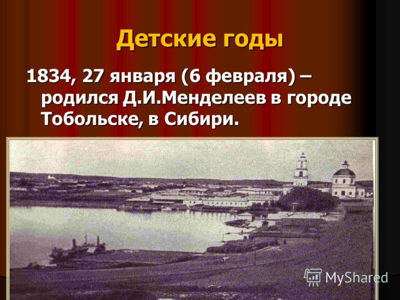 Детские годы 1834, 27 января (6 февраля) – родился Д.И.Менделеев в городе Тобольске, в Сибири.