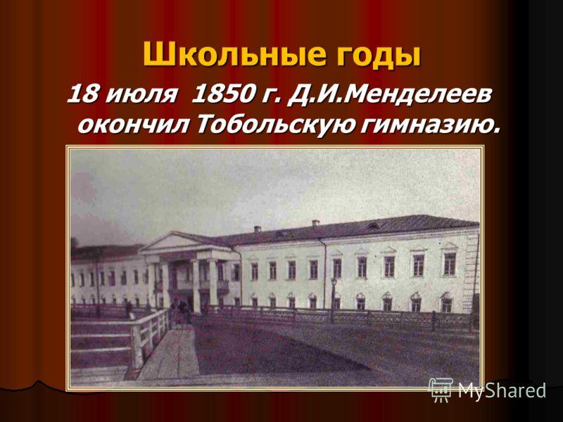 Школьные годы 18 июля 1850 г. Д.И.Менделеев окончил Тобольскую гимназию.