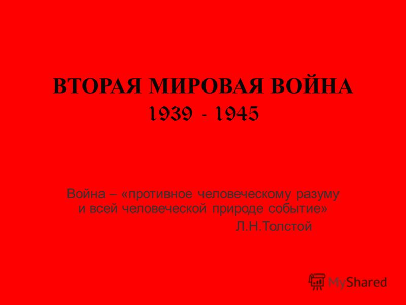 ВТОРАЯ МИРОВАЯ ВОЙНА 1939 - 1945 Война – «противное человеческому разуму и всей человеческой природе событие» Л.Н.Толстой