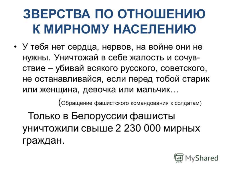 ЗВЕРСТВА ПО ОТНОШЕНИЮ К МИРНОМУ НАСЕЛЕНИЮ У тебя нет сердца, нервов, на войне они не нужны. Уничтожай в себе жалость и сочув- ствие – убивай всякого русского, советского, не останавливайся, если перед тобой старик или женщина, девочка или мальчик… (