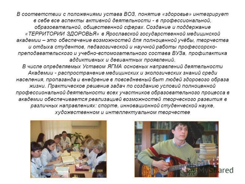 В соответствии с положениями устава ВОЗ, понятие «здоровье» интегрирует в себе все аспекты активной деятельности - в профессиональной, образовательной, общественной сферах. Создание и поддержание «ТЕРРИТОРИИ ЗДОРОВЬЯ» в Ярославской государственной ме