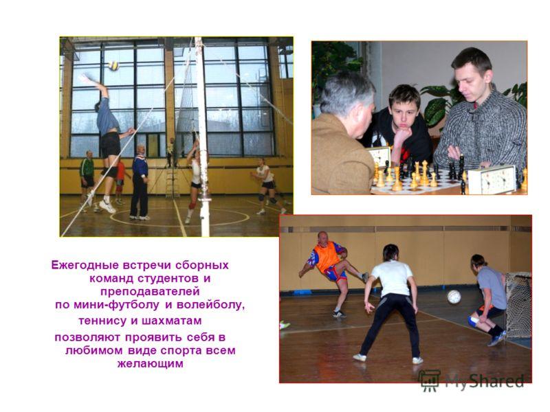 Ежегодные встречи сборных команд студентов и преподавателей по мини-футболу и волейболу, теннису и шахматам позволяют проявить себя в любимом виде спорта всем желающим