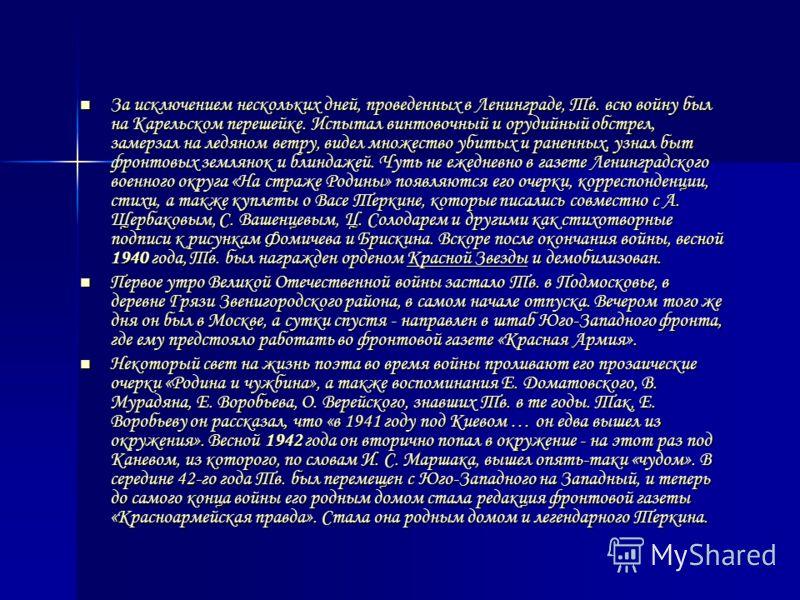 За исключением нескольких дней, проведенных в Ленинграде, Тв. всю войну был на Карельском перешейке. Испытал винтовочный и орудийный обстрел, замерзал на ледяном ветру, видел множество убитых и раненных, узнал быт фронтовых землянок и блиндажей. Чуть