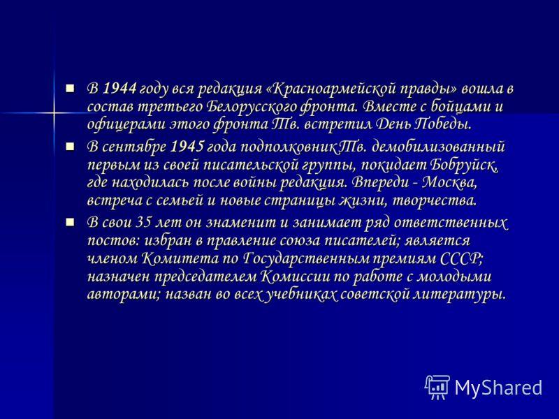 В 1944 году вся редакция «Красноармейской правды» вошла в состав третьего Белорусского фронта. Вместе с бойцами и офицерами этого фронта Тв. встретил День Победы. В 1944 году вся редакция «Красноармейской правды» вошла в состав третьего Белорусского