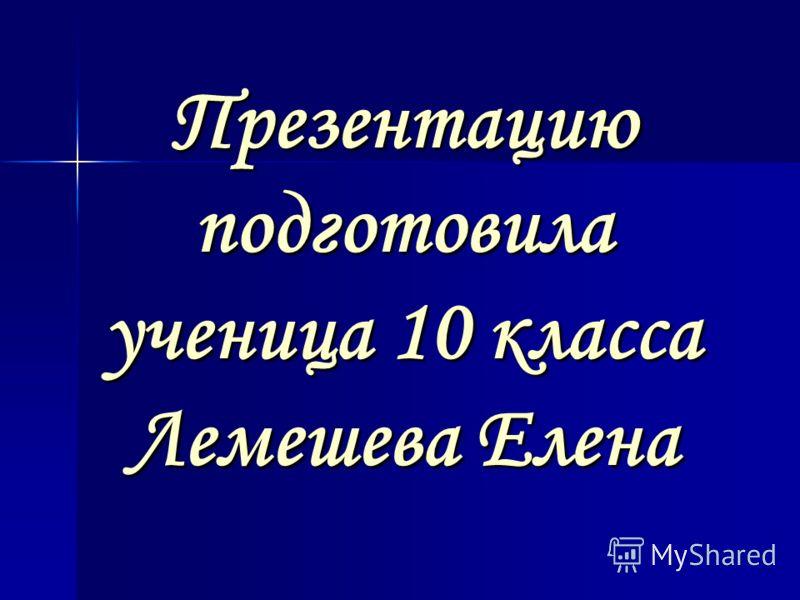 Презентацию подготовила ученица 10 класса Лемешева Елена