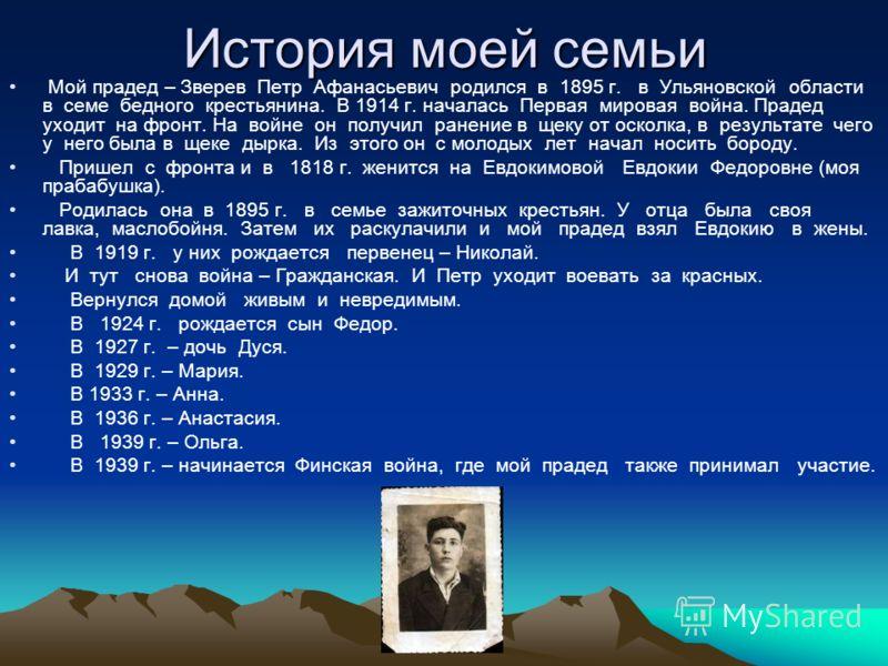 История моей семьи Мой прадед – Зверев Петр Афанасьевич родился в 1895 г. в Ульяновской области в семе бедного крестьянина. В 1914 г. началась Первая мировая война. Прадед уходит на фронт. На войне он получил ранение в щеку от осколка, в результате ч