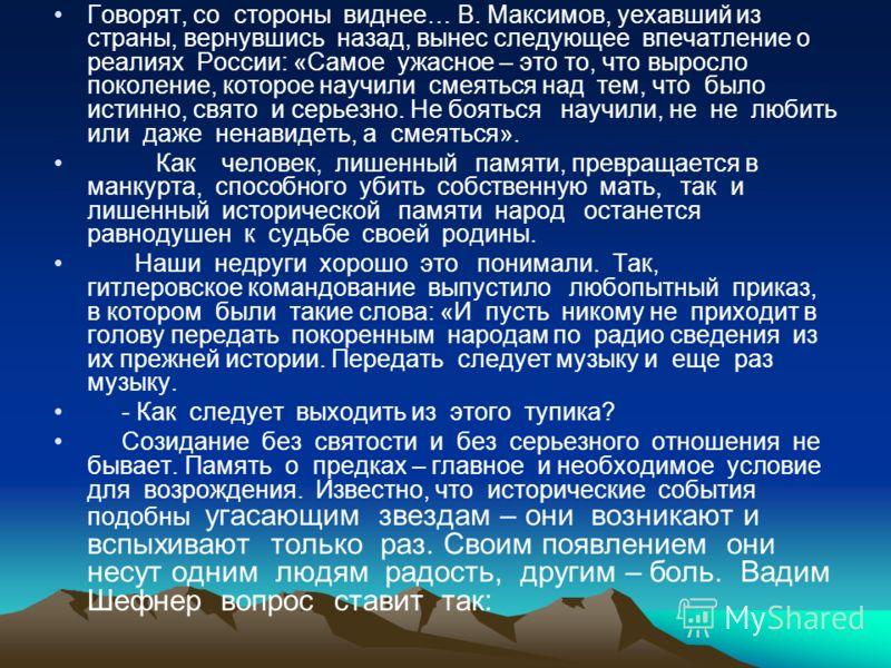 Говорят, со стороны виднее… В. Максимов, уехавший из страны, вернувшись назад, вынес следующее впечатление о реалиях России: «Самое ужасное – это то, что выросло поколение, которое научили смеяться над тем, что было истинно, свято и серьезно. Не боят