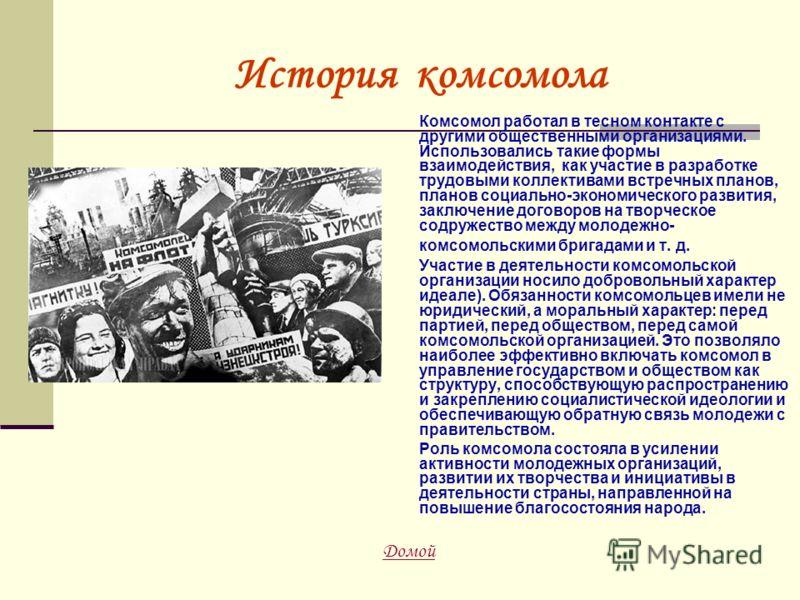 История комсомола Комсомол работал в тесном контакте с другими общественными организациями. Использовались такие формы взаимодействия, как участие в разработке трудовыми коллективами встречных планов, планов социально-экономического развития, заключе