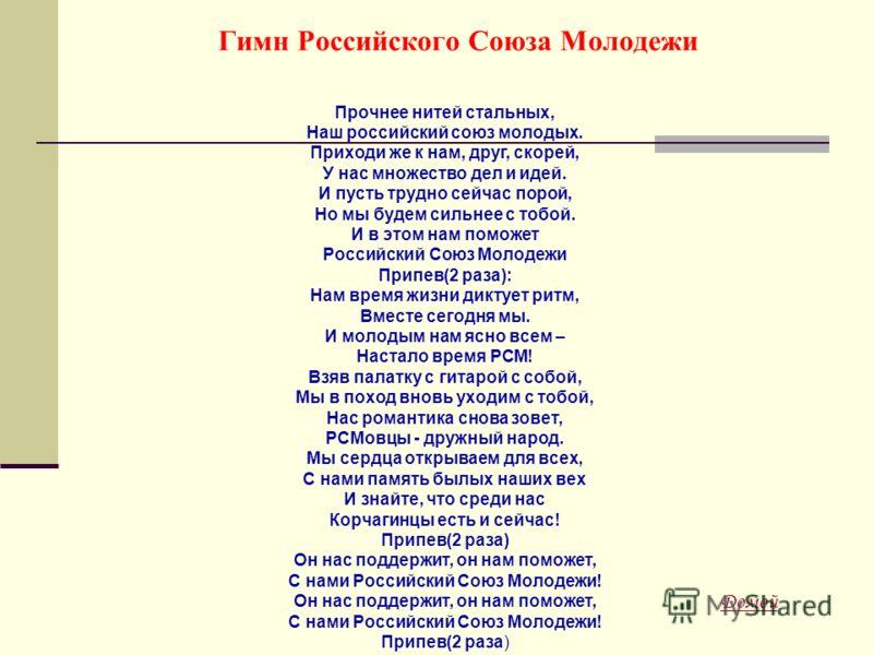 Прочнее нитей стальных, Наш российский союз молодых. Приходи же к нам, друг, скорей, У нас множество дел и идей. И пусть трудно сейчас порой, Но мы будем сильнее с тобой. И в этом нам поможет Российский Союз Молодежи Припев(2 раза): Нам время жизни д
