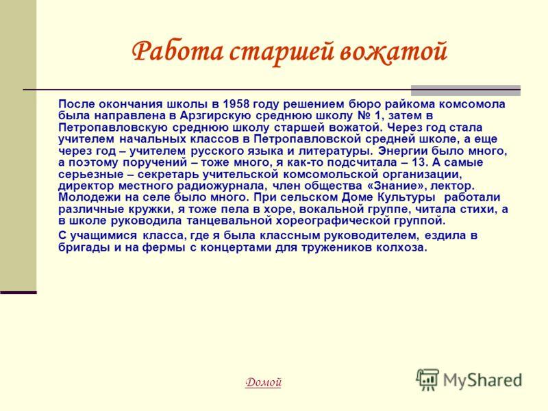 Работа старшей вожатой После окончания школы в 1958 году решением бюро райкома комсомола была направлена в Арзгирскую среднюю школу 1, затем в Петропавловскую среднюю школу старшей вожатой. Через год стала учителем начальных классов в Петропавловской