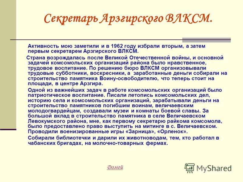 Секретарь Арзгирского ВЛКСМ. Активность мою заметили и в 1962 году избрали вторым, а затем первым секретарем Арзгирского ВЛКСМ. Страна возрождалась после Великой Отечественной войны, и основной задачей комсомольских организаций района было нравственн
