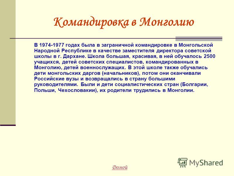 Командировка в Монголию В 1974-1977 годах была в заграничной командировке в Монгольской Народной Республике в качестве заместителя директора советской школы в г. Дархане. Школа большая, красивая, в ней обучалось 2500 учащихся, детей советских специал