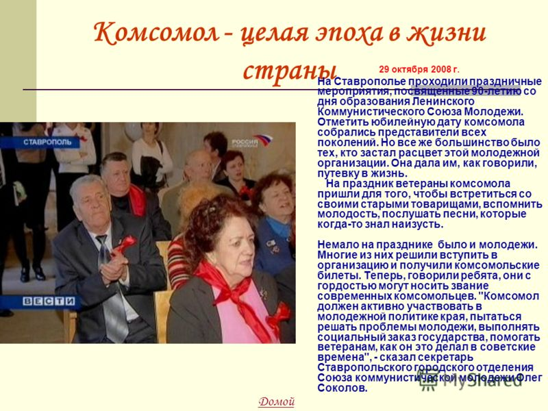 Комсомол - целая эпоха в жизни страны 29 октября 2008 г. На Ставрополье проходили праздничные мероприятия, посвященные 90-летию со дня образования Ленинского Коммунистического Союза Молодежи. Отметить юбилейную дату комсомола собрались представители