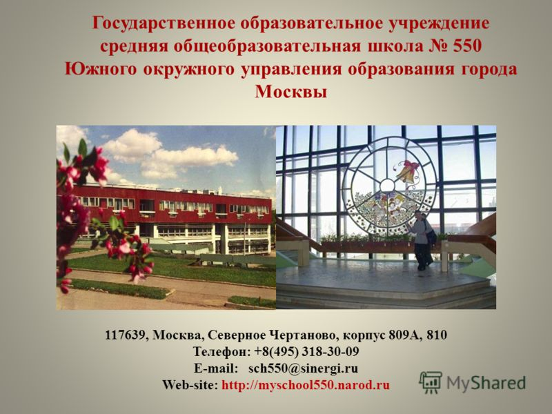 Государственное образовательное учреждение средняя общеобразовательная школа 550 Южного окружного управления образования города Москвы 117639, Москва, Северное Чертаново, корпус 809А, 810 Телефон: +8(495) 318-30-09 E-mail: sch550@sinergi.ru Web-site: