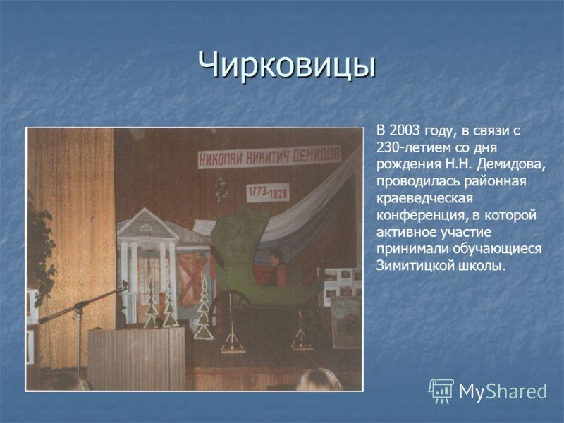 Чирковицы В 2003 году, в связи с 230-летием со дня рождения Н.Н. Демидова, проводилась районная краеведческая конференция, в которой активное участие принимали обучающиеся Зимитицкой школы.