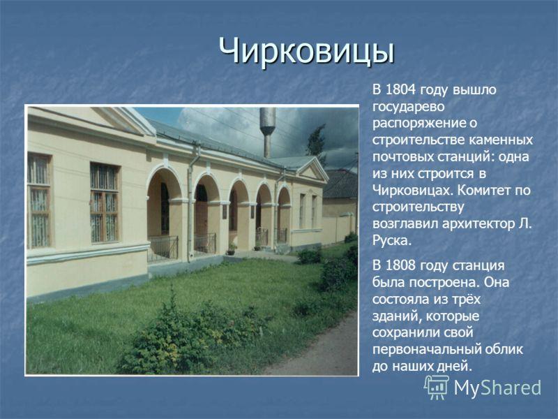 Чирковицы В 1804 году вышло государево распоряжение о строительстве каменных почтовых станций: одна из них строится в Чирковицах. Комитет по строительству возглавил архитектор Л. Руска. В 1808 году станция была построена. Она состояла из трёх зданий,
