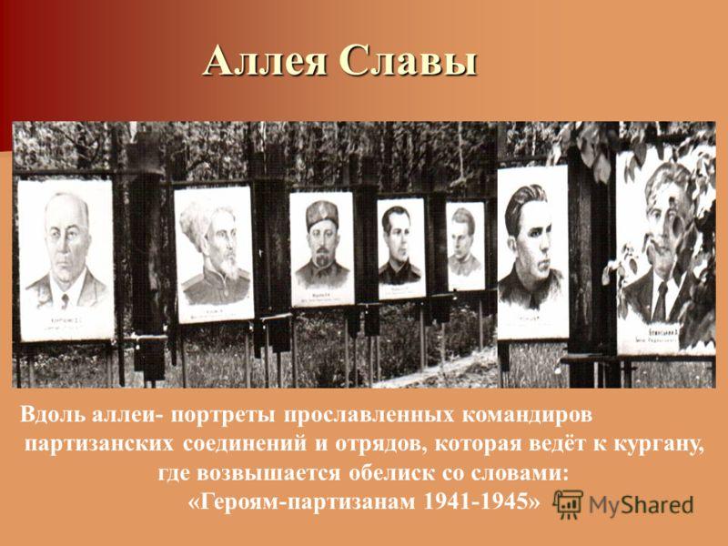 Аллея Славы Вдоль аллеи- портреты прославленных командиров партизанских соединений и отрядов, которая ведёт к кургану, где возвышается обелиск со словами: «Героям-партизанам 1941-1945»