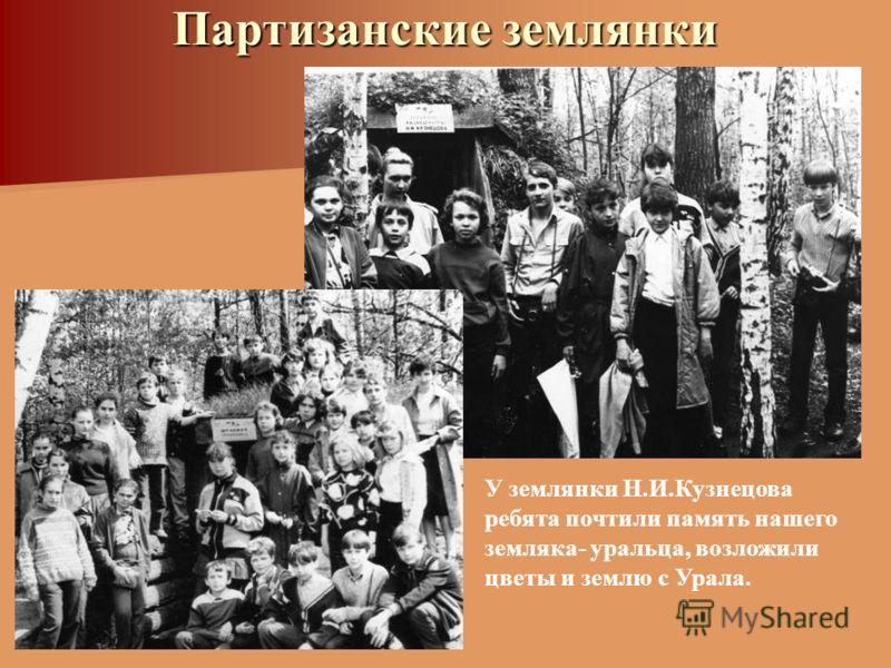 Партизанские землянки У землянки Н.И.Кузнецова ребята почтили память нашего земляка- уральца, возложили цветы и землю с Урала.