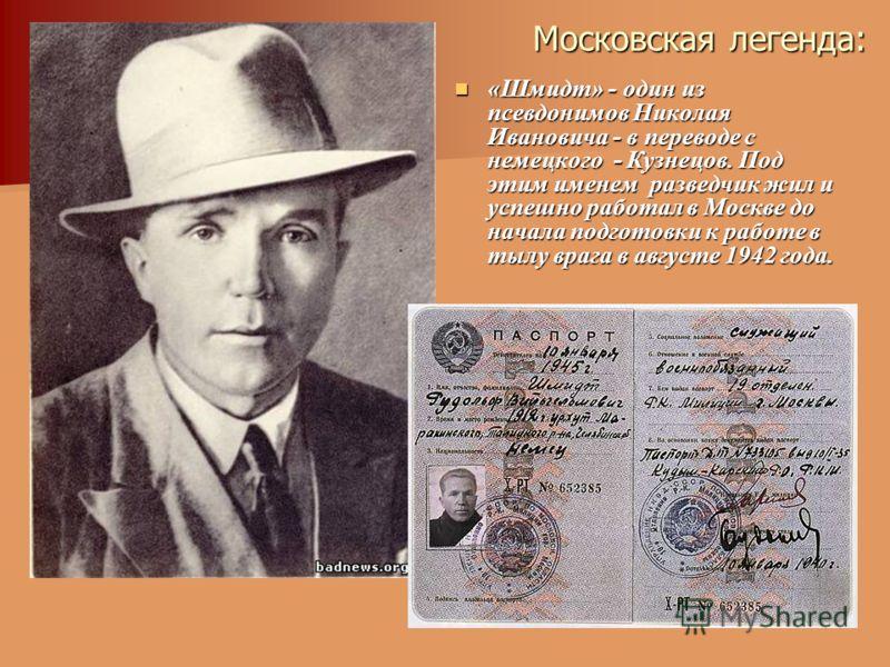 Московская легенда: «Шмидт» - один из псевдонимов Николая Ивановича - в переводе с немецкого - Кузнецов. Под этим именем разведчик жил и успешно работал в Москве до начала подготовки к работе в тылу врага в августе 1942 года. «Шмидт» - один из псевдо