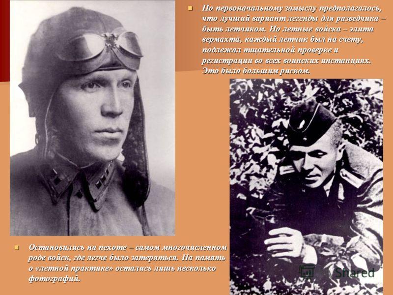 По первоначальному замыслу предполагалось, что лучший вариант легенды для разведчика – быть летчиком. Но летные войска – элита вермахта, каждый летчик был на счету, подлежал тщательной проверке и регистрации во всех воинских инстанциях. Это было боль