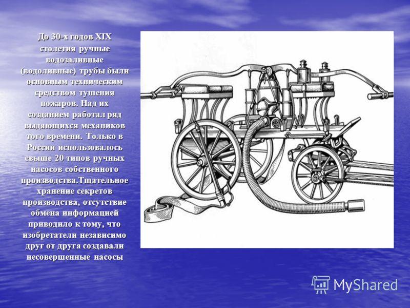 До 30-х годов XIX столетия ручные водозаливные (водоливные) трубы были основным техническим средством тушения пожаров. Над их созданием работал ряд выдающихся механиков того времени. Только в России использовалось свыше 20 типов ручных насосов собств