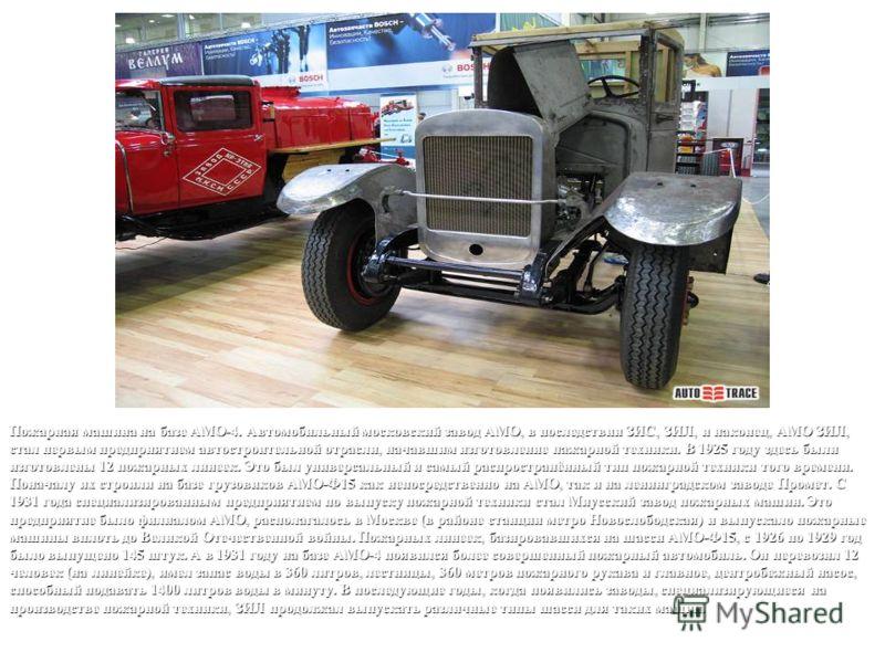 Пожарная машина на базе АМО-4. Автомобильный московский завод АМО, в последствии ЗИС, ЗИЛ, и наконец, АМО ЗИЛ, стал первым предприятием автостроительной отрасли, начавшим изготовление пажарной техники. В 1925 году здесь были изготовлены 12 пожарных л