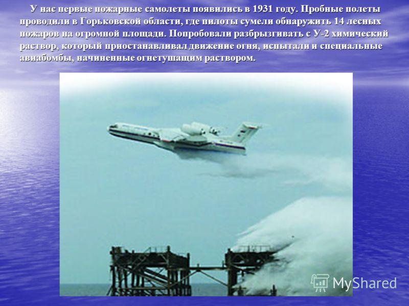 У нас первые пожарные самолеты появились в 1931 году. Пробные полеты проводили в Горьковской области, где пилоты сумели обнаружить 14 лесных пожаров на огромной площади. Попробовали разбрызгивать с У-2 химический раствор, который приостанавливал движ
