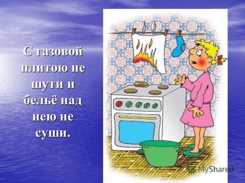 С газовой плитою не шути и бельё над нею не суши.