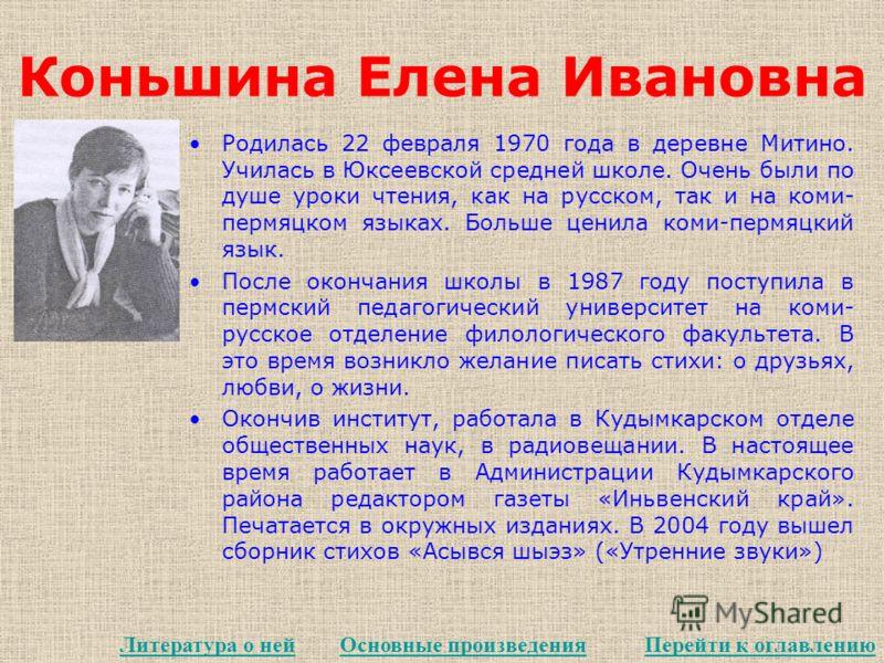Коньшина Елена Ивановна Родилась 22 февраля 1970 года в деревне Митино. Училась в Юксеевской средней школе. Очень были по душе уроки чтения, как на русском, так и на коми- пермяцком языках. Больше ценила коми-пермяцкий язык. После окончания школы в 1