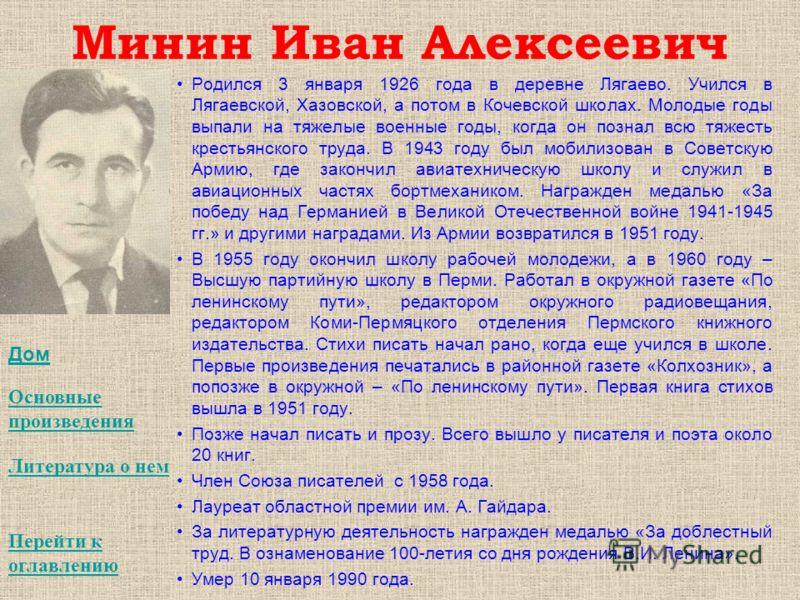 Минин Иван Алексеевич Родился 3 января 1926 года в деревне Лягаево. Учился в Лягаевской, Хазовской, а потом в Кочевской школах. Молодые годы выпали на тяжелые военные годы, когда он познал всю тяжесть крестьянского труда. В 1943 году был мобилизован