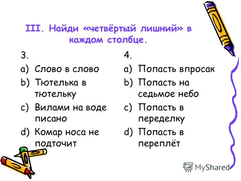 III. Найди «четвёртый лишний» в каждом столбце. 1. a)Хоть пруд пруди b)Кот наплакал c)Тьма-тьмущая d)Яблоку негде упасть 2. a)Во все лопатки b)Сломя голову c)Черепашьим шагом d)В мгновение ока