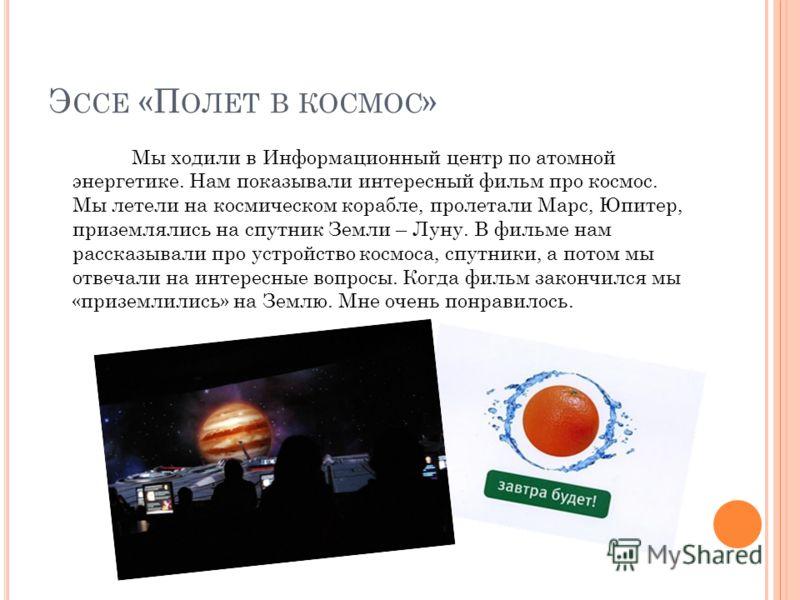 Э ССЕ «П ОЛЕТ В КОСМОС » Мы ходили в Информационный центр по атомной энергетике. Нам показывали интересный фильм про космос. Мы летели на космическом корабле, пролетали Марс, Юпитер, приземлялись на спутник Земли – Луну. В фильме нам рассказывали про